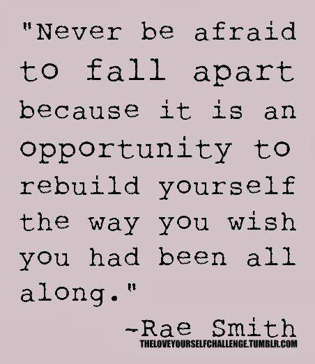 Never Be Afraid To Fall Apart Because It Is An Opportunity Rebuild Yourself The Way You Wish Had Been All Along
