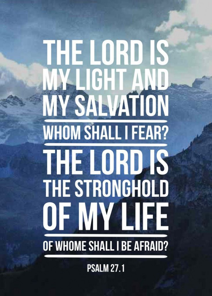 The Lord is my Light and Salvation. Whom Shall I fear? The Lord is the stronghold of my life, Of whom shall I be afraid? - Psalm 27:1 ESV