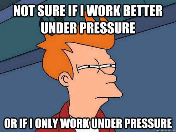 you learn to work under pressure