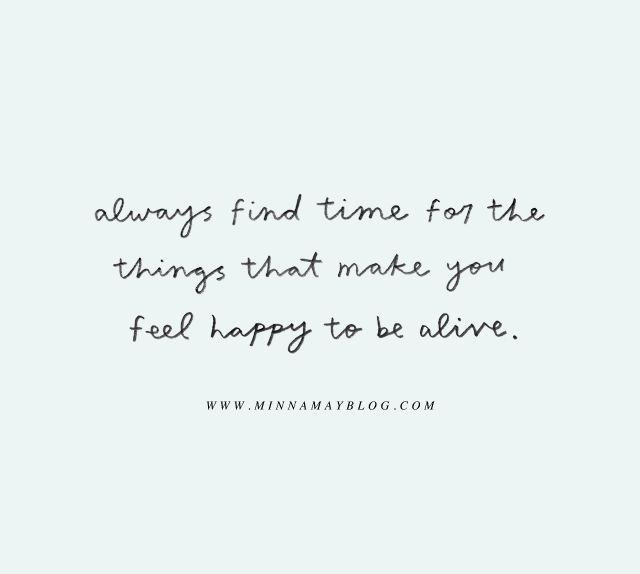 4. Always Find Time For The Things That Make You Feel Happy To Be Alive