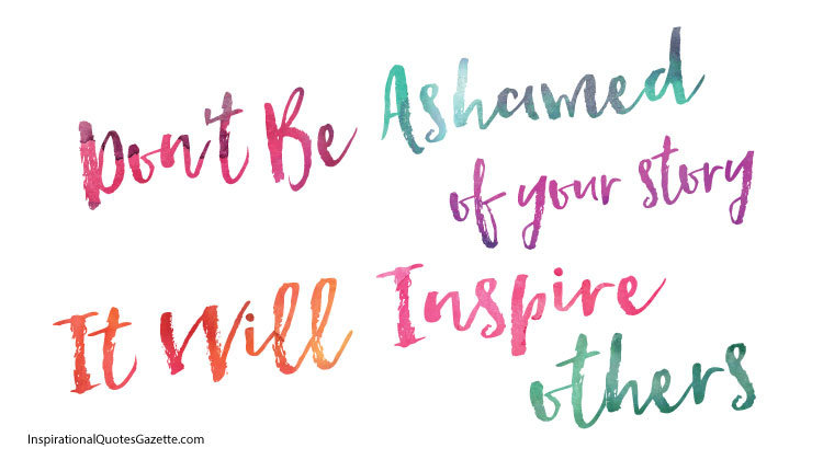 """""""don't be ashamed of your story, it will inspire others"""""""