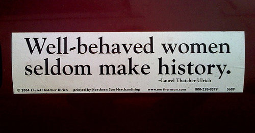 \u201cWell-behaved women seldom make history.\u201c