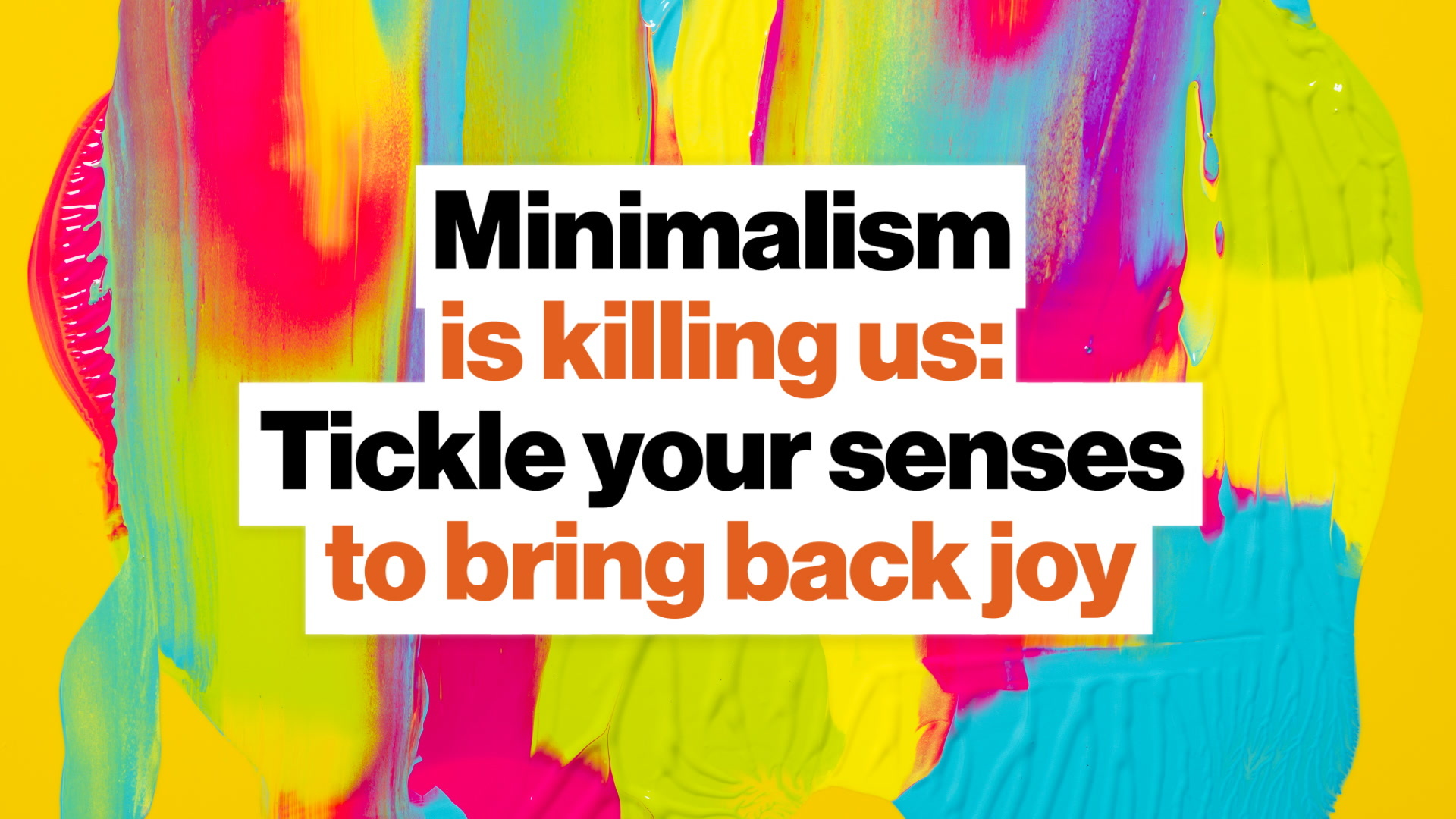 Minimalism is killing us: Re-awaken your senses, bring back joy