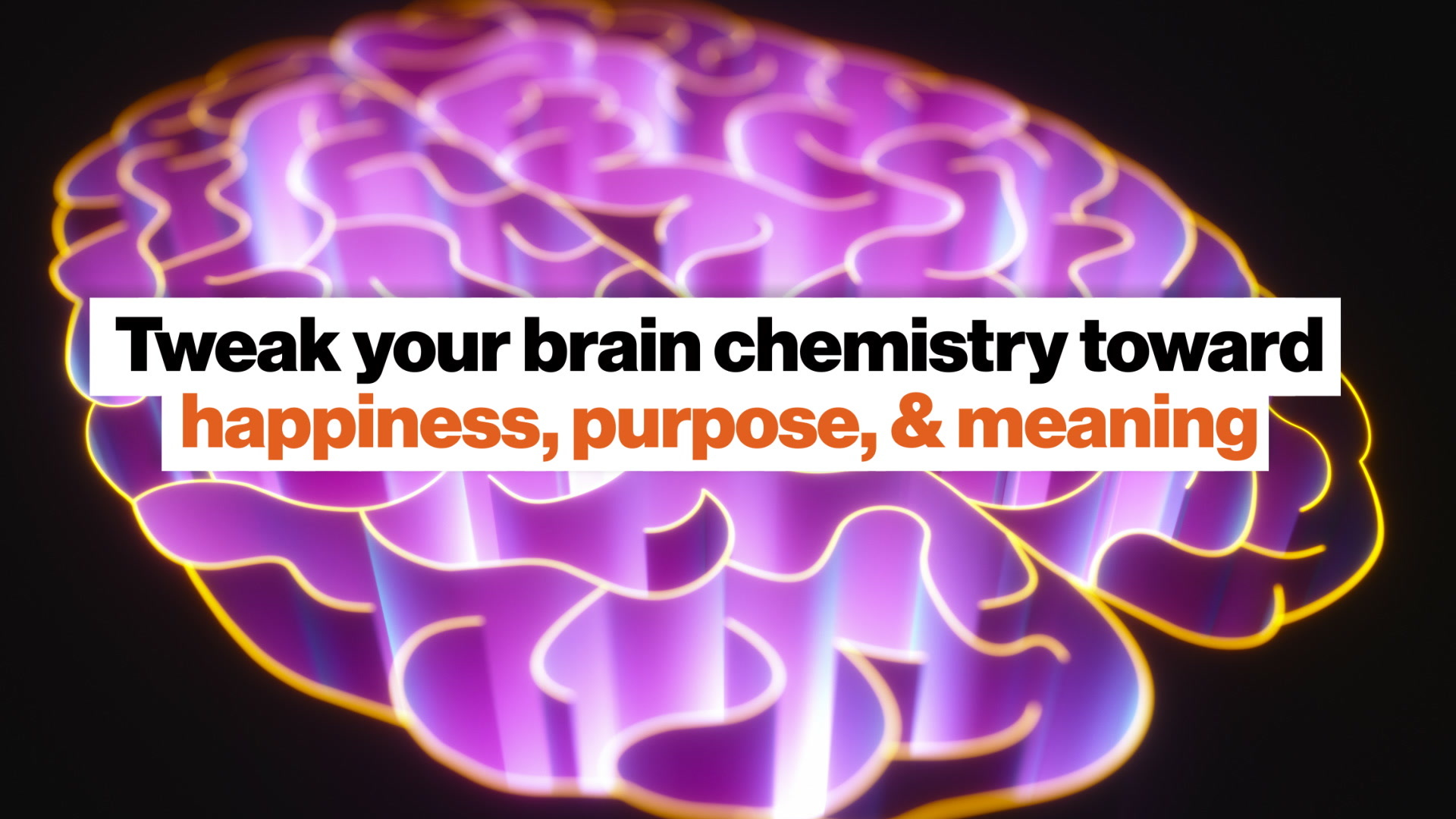 Tweak your brain chemistry toward happiness, purpose, meaning