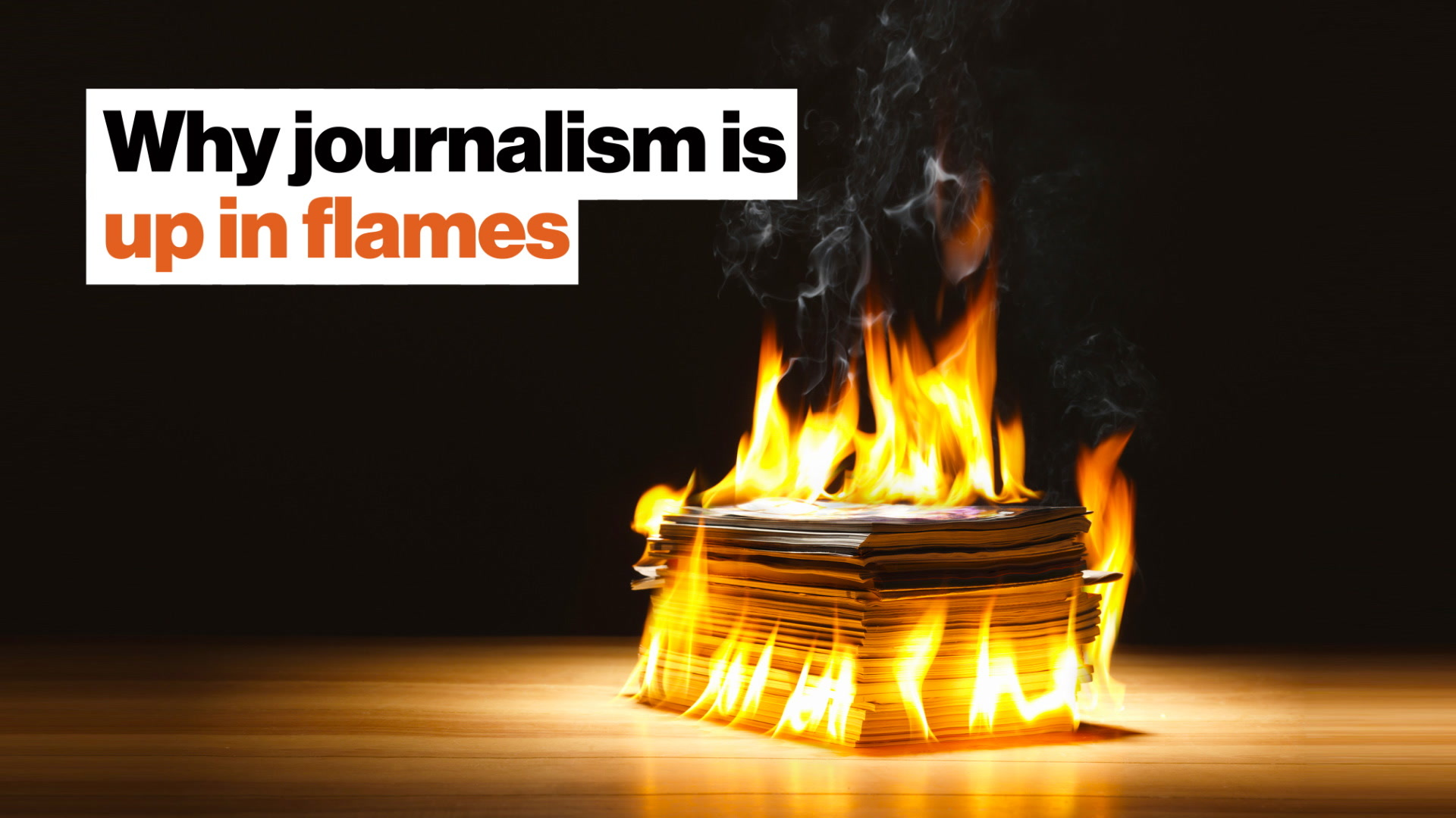 """""""It's all going down."""" Why journalism is up in flames."""