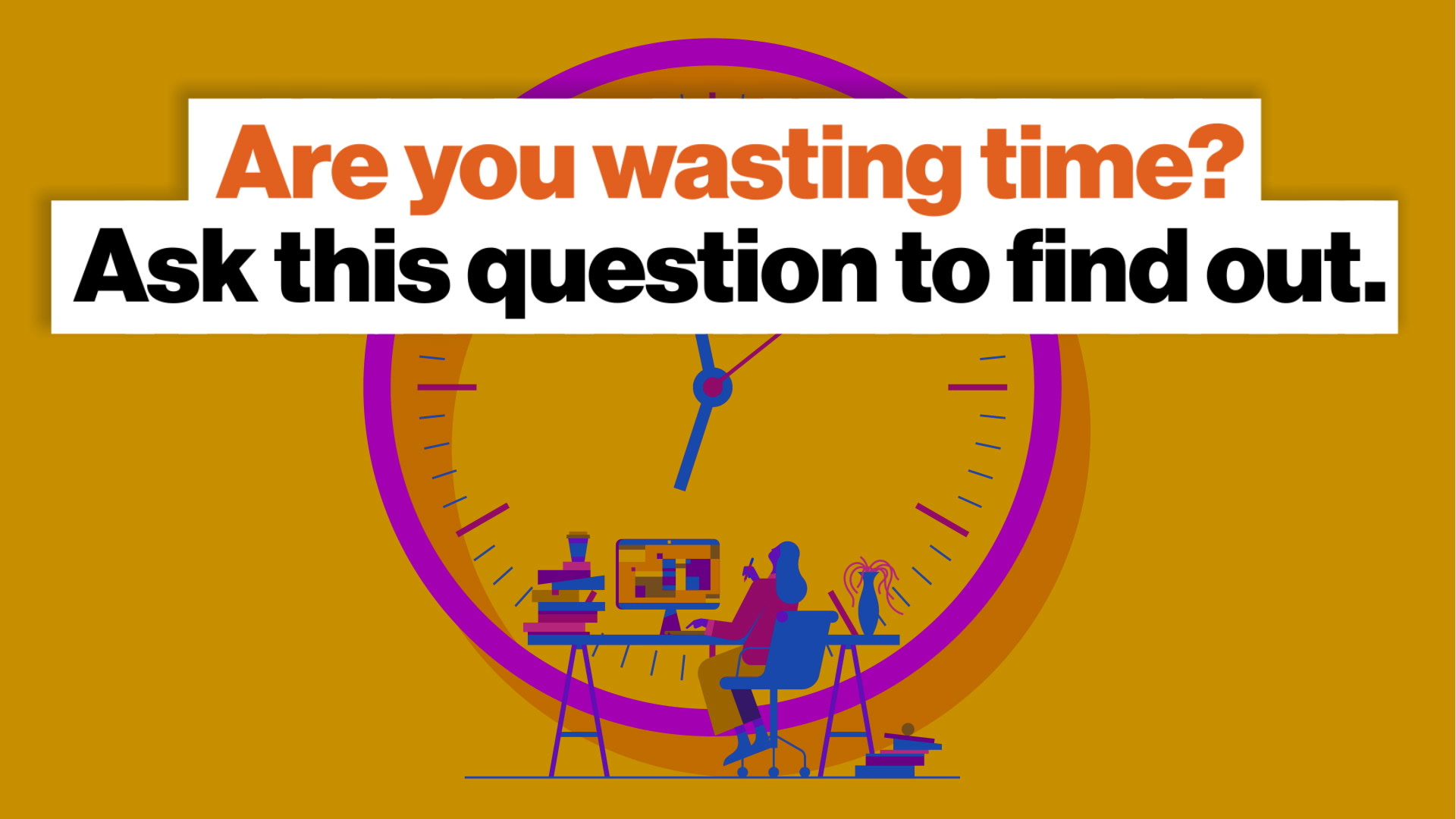 Are you wasting time? Ask this question to find out.