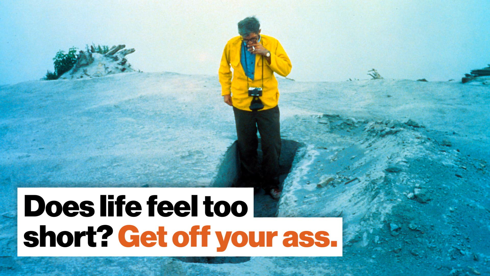 Does life feel too short? Get off your ass.
