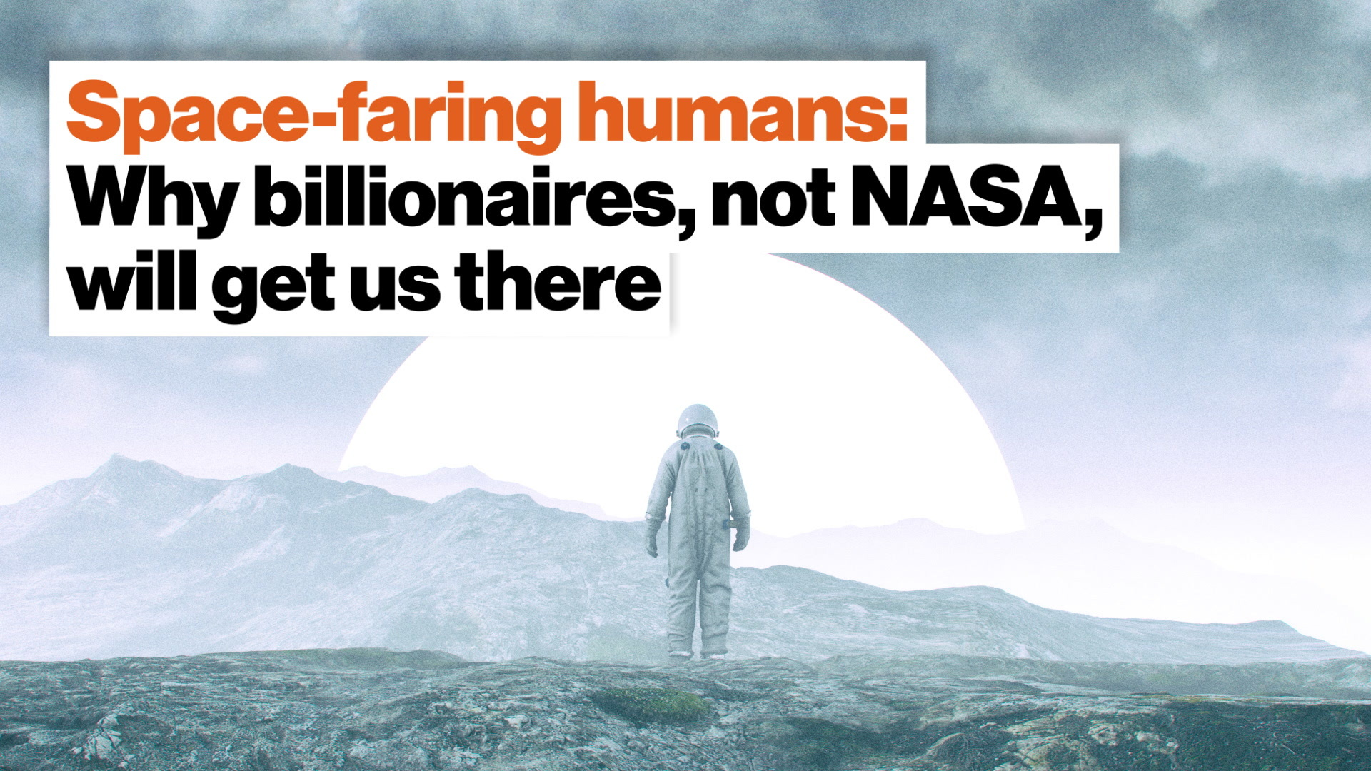 Space-faring humans: Why billionaires, not NASA, will get us there