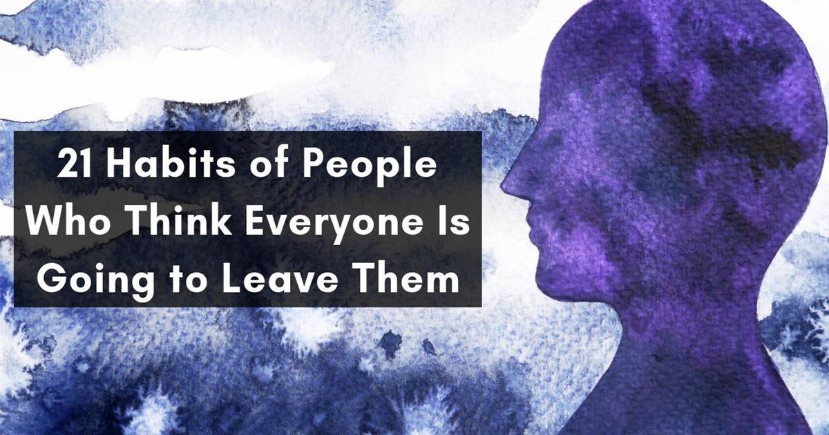 21 Habits Of People Who Think Everyone Is Going To Leave Them Good
