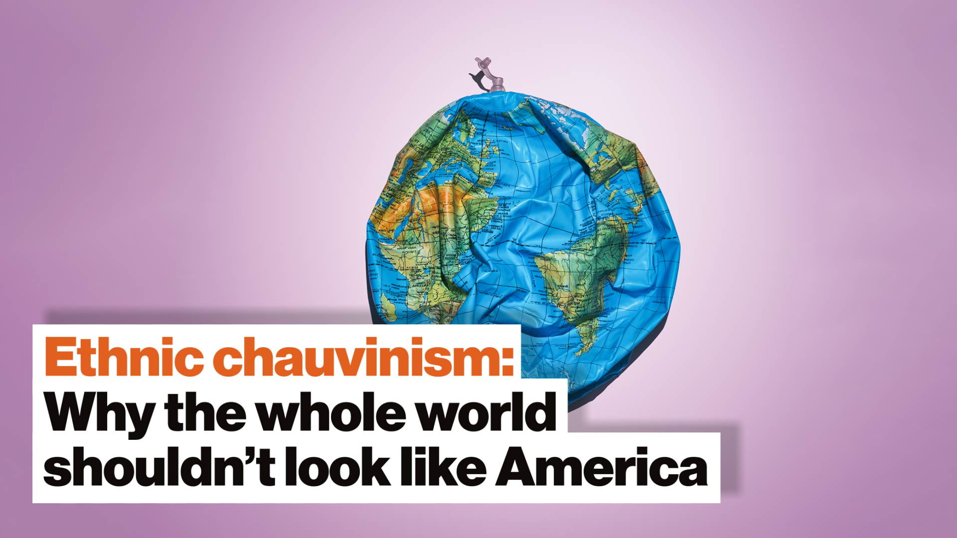 Ethnic chauvinism: Why the whole world shouldn't look like America