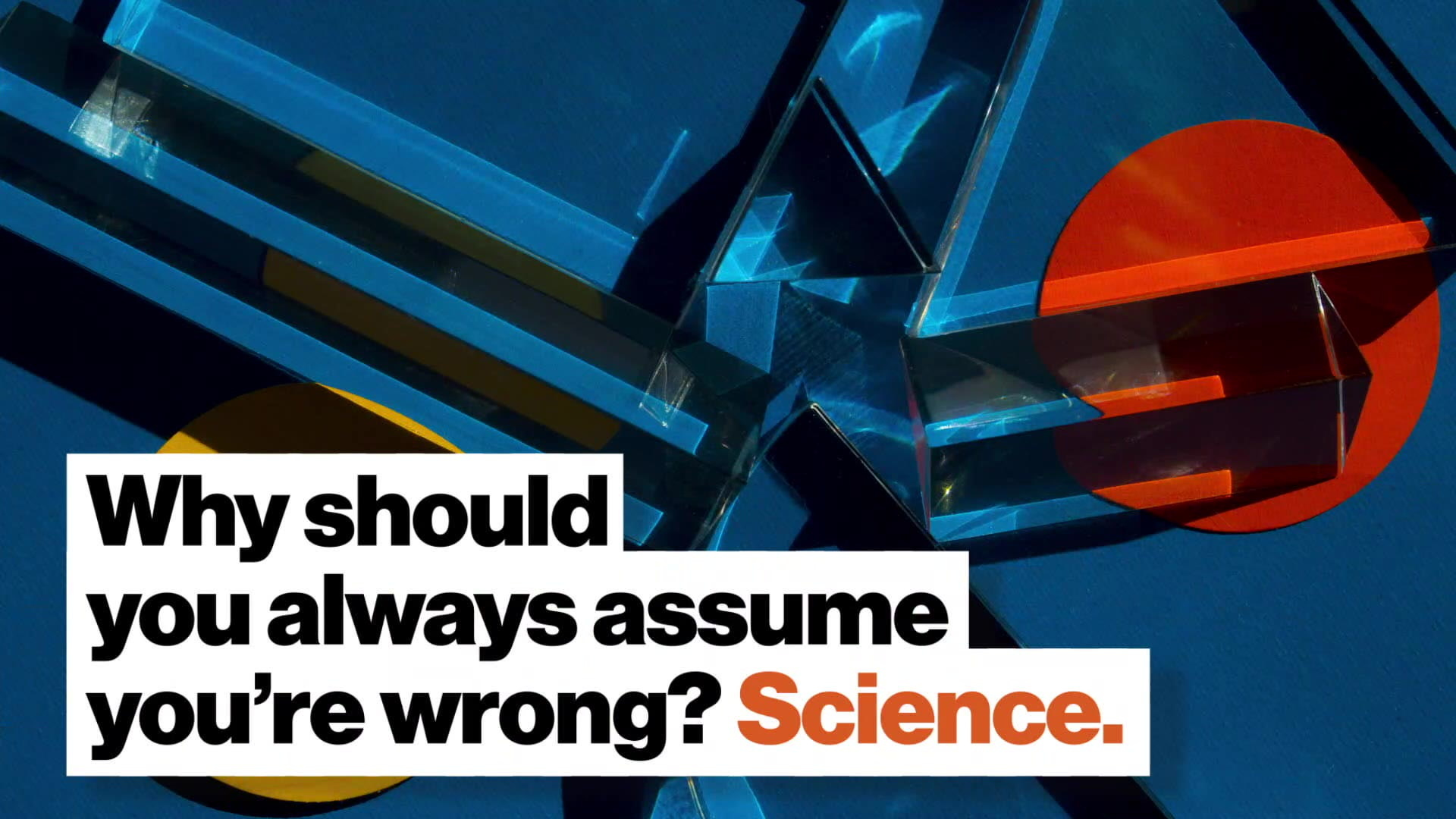 Why should you always assume you re wrong? Science.