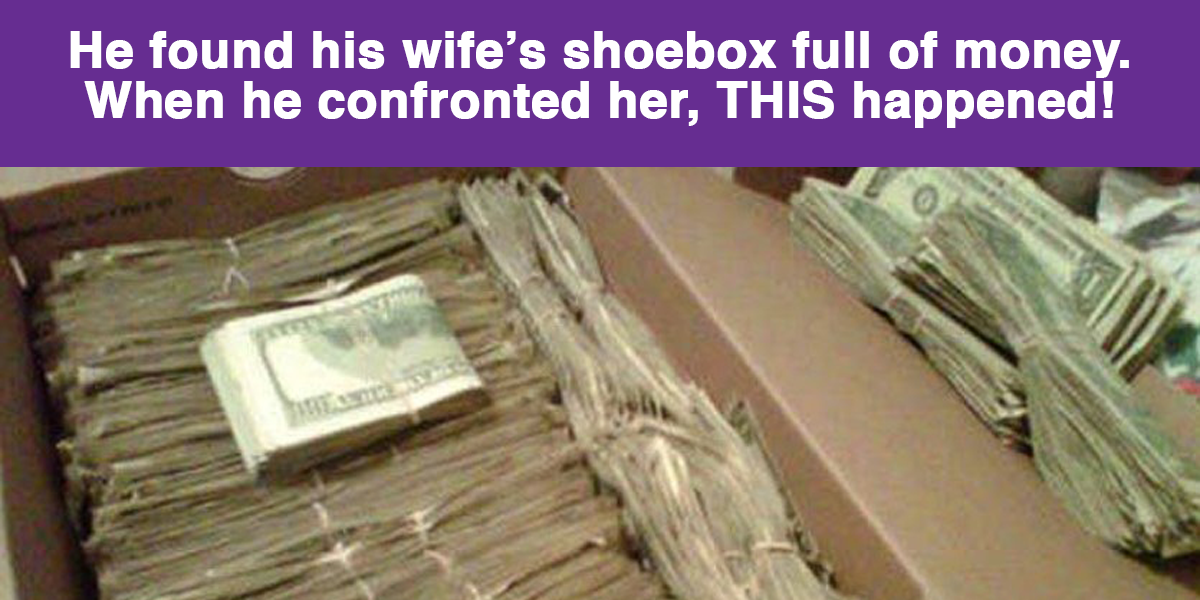 Shoebox Full Of Money.He Found His Wife S Shoebox Full Of Money When He